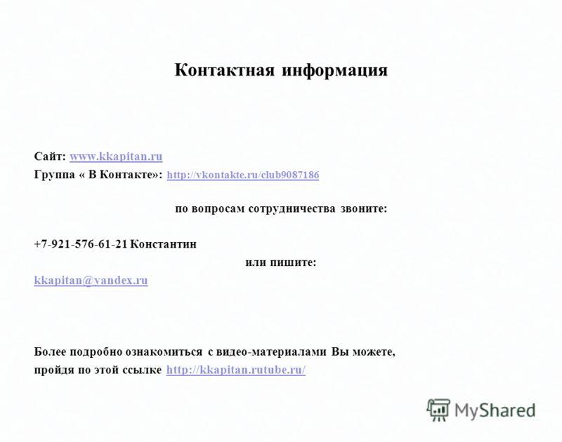 Контактная информация Сайт: www.kkapitan.ruwww.kkapitan.ru Группа « В Контакте»: http://vkontakte.ru/club9087186 http://vkontakte.ru/club9087186 по вопросам сотрудничества звоните: +7-921-576-61-21 Константин или пишите: kkapitan@yandex.ru Более подр