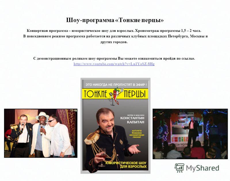 Концертная программа – юмористическое шоу для взрослых. программы 1,5 – 2 часа. Концертная программа – юмористическое шоу для взрослых. Хронометраж программы 1,5 – 2 часа. В повседневном режиме программа работается на клубных площадках Петербурга, Мо