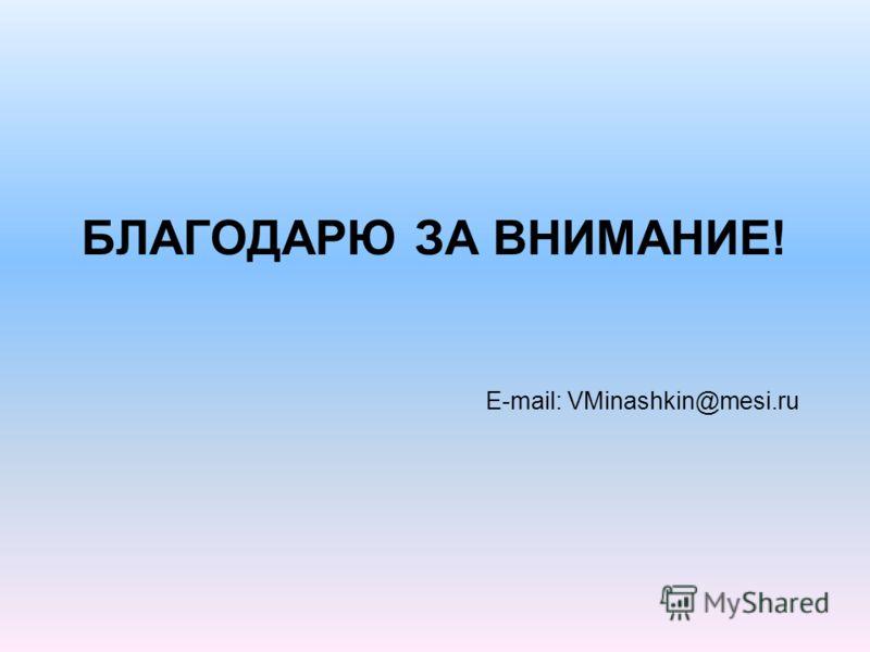 БЛАГОДАРЮ ЗА ВНИМАНИЕ! E-mail: VMinashkin@mesi.ru