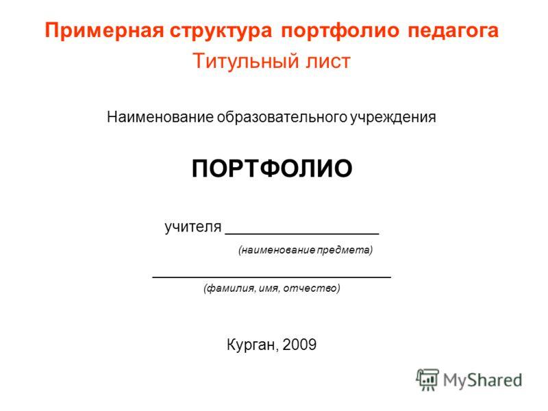 Примерная структура портфолио педагога Титульный лист Наименование образовательного учреждения ПОРТФОЛИО учителя __________________ (наименование предмета) ____________________________ (фамилия, имя, отчество) Курган, 2009