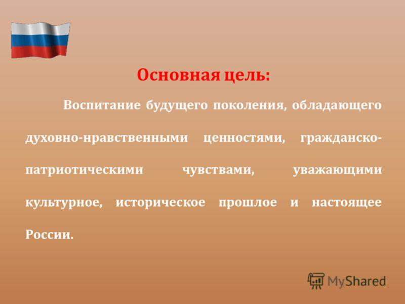 Основная цель: Воспитание будущего поколения, обладающего духовно-нравственными ценностями, гражданско- патриотическими чувствами, уважающими культурное, историческое прошлое и настоящее России.