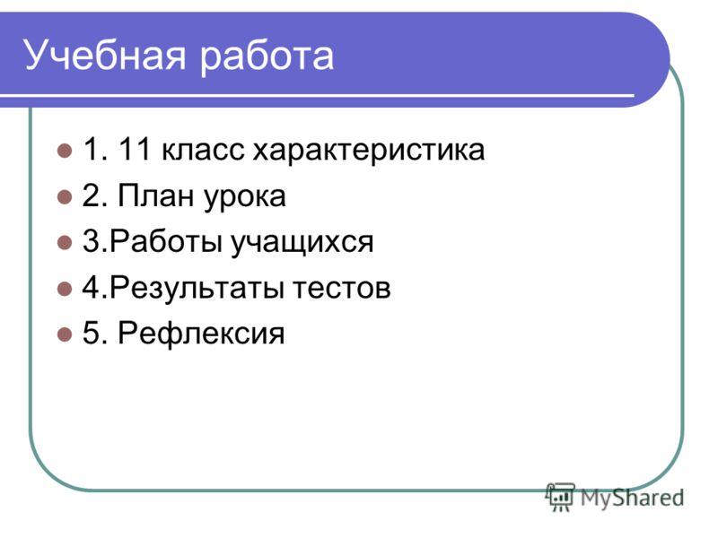 Учебная работа 1. 11 класс характеристика 2. План урока 3.Работы учащихся 4.Результаты тестов 5. Рефлексия