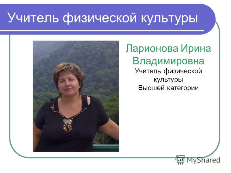 Учитель физической культуры Ларионова Ирина Владимировна Учитель физической культуры Высшей категории