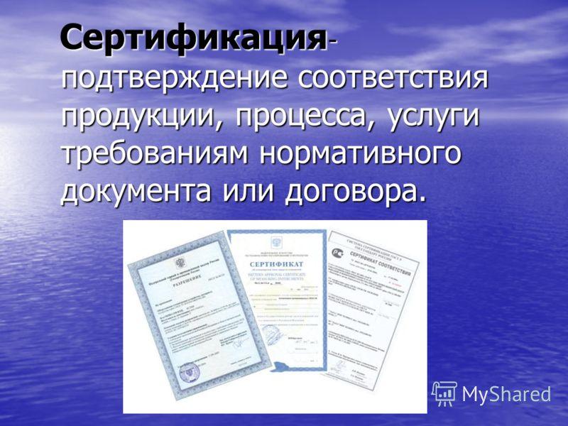 Сертификация - подтверждение соответствия продукции, процесса, услуги требованиям нормативного документа или договора. Сертификация - подтверждение соответствия продукции, процесса, услуги требованиям нормативного документа или договора.