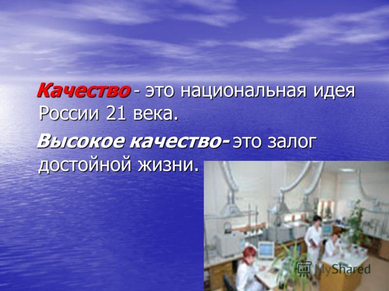 Качество - это национальная идея России 21 века. Качество - это национальная идея России 21 века. Высокое качество- это залог достойной жизни. Высокое качество- это залог достойной жизни.