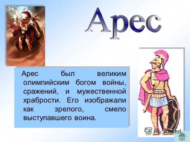 10 Арес был великим олимпийским богом войны, сражений, и мужественной храбрости. Его изображали как зрелого, смело выступавшего воина.