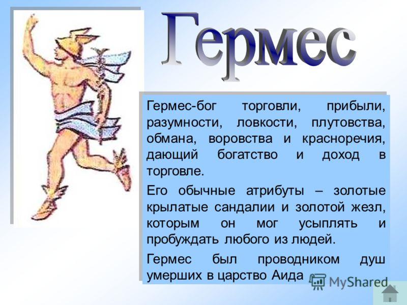 14 Гермес-бог торговли, прибыли, разумности, ловкости, плутовства, обмана, воровства и красноречия, дающий богатство и доход в торговле. Его обычные атрибуты – золотые крылатые сандалии и золотой жезл, которым он мог усыплять и пробуждать любого из л