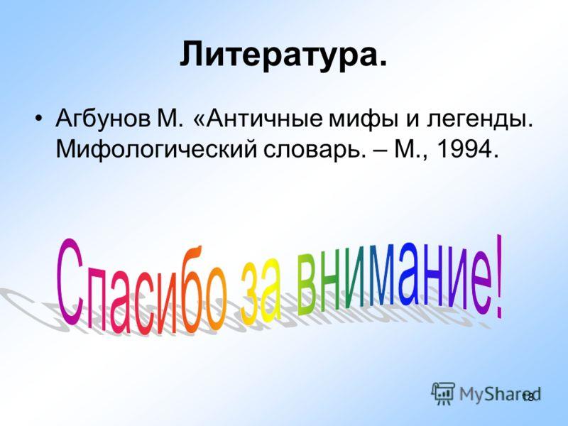 18 Литература. Агбунов М. «Античные мифы и легенды. Мифологический словарь. – М., 1994.
