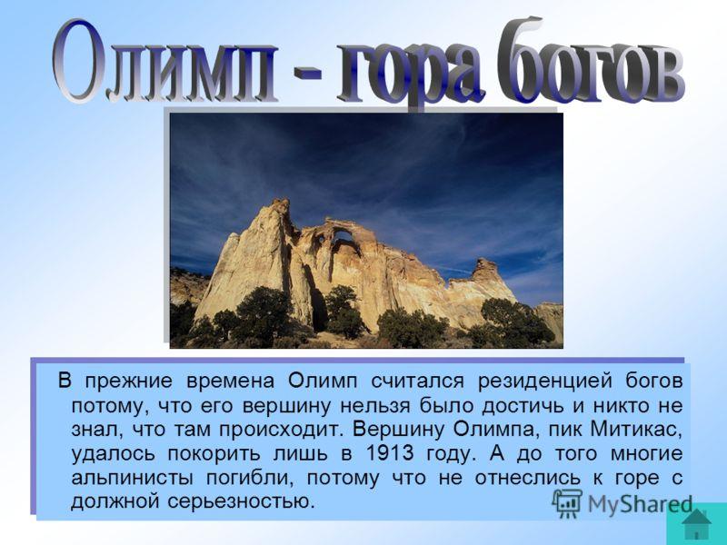 4 В прежние времена Олимп считался резиденцией богов потому, что его вершину нельзя было достичь и никто не знал, что там происходит. Вершину Олимпа, пик Митикас, удалось покорить лишь в 1913 году. А до того многие альпинисты погибли, потому что не о