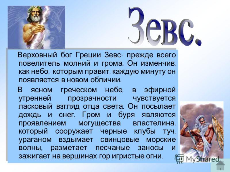6 Верховный бог Греции Зевс - прежде всего повелитель молний и грома. Он изменчив, как небо, которым правит, каждую минуту он появляется в новом обличии. В ясном греческом небе, в эфирной утренней прозрачности чувствуется ласковый взгляд отца света.