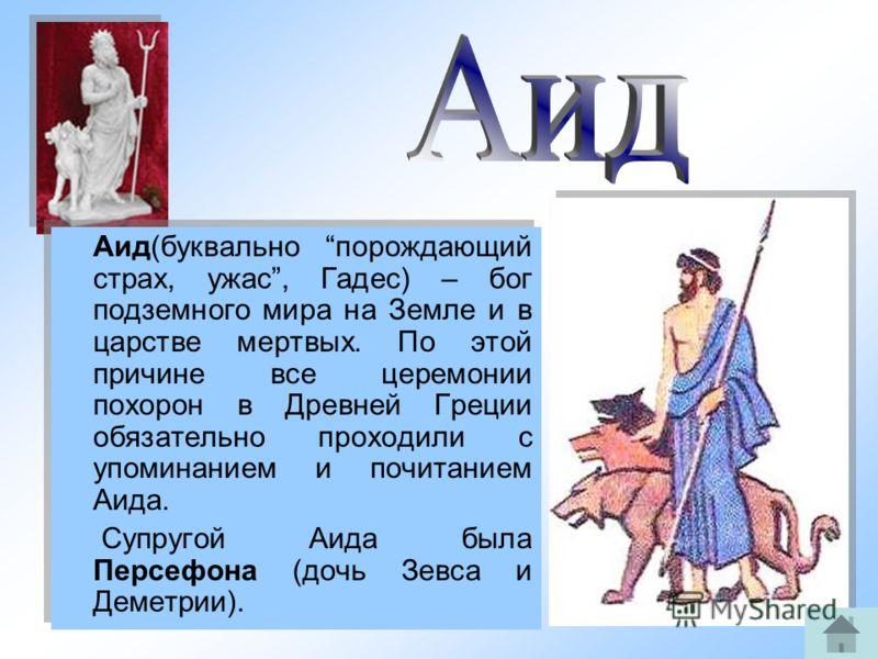 8 Аид(буквально порождающий страх, ужас, Гадес) – бог подземного мира на Земле и в царстве мертвых. По этой причине все церемонии похорон в Древней Греции обязательно проходили с упоминанием и почитанием Аида. Супругой Аида была Персефона (дочь Зевса