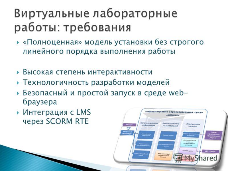 «Полноценная» модель установки без строгого линейного порядка выполнения работы Высокая степень интерактивности Технологичность разработки моделей Безопасный и простой запуск в среде web- браузера Интеграция с LMS через SCORM RTE