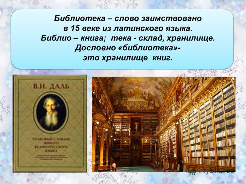 Библиотека – слово заимствовано в 15 веке из латинского языка. Библио – книга; тека - склад, хранилище. Дословно «библиотека»- это хранилище книг.