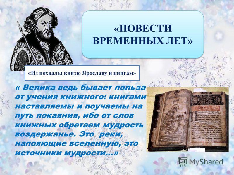 «ПОВЕСТИ ВРЕМЕННЫХ ЛЕТ» « Велика ведь бывает польза от учения книжного: книгами наставляемы и поучаемы на путь покаяния, ибо от слов книжных обретаем мудрость и воздержанье. Это реки, напояющие вселенную, это источники мудрости…» «Из похвалы князю Яр