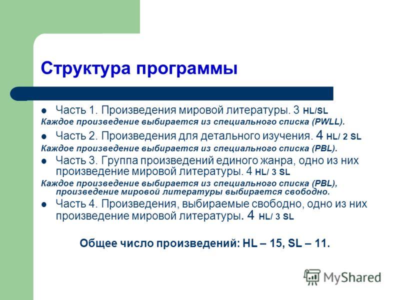 Структура программы Часть 1. Произведения мировой литературы. 3 HL/SL Каждое произведение выбирается из специального списка (PWLL). Часть 2. Произведения для детального изучения. 4 HL/ 2 SL Каждое произведение выбирается из специального списка (PBL).