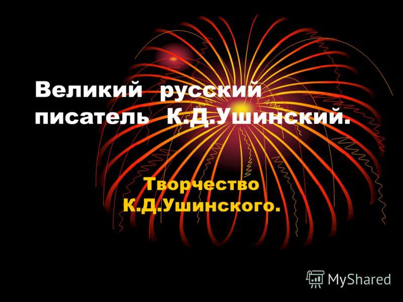 Великий русский писатель К.Д.Ушинский. Творчество К.Д.Ушинского.