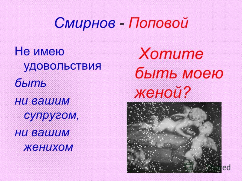 Смирнов - Поповой Не имею удовольствия быть ни вашим супругом, ни вашим женихом Хотите быть моею женой?