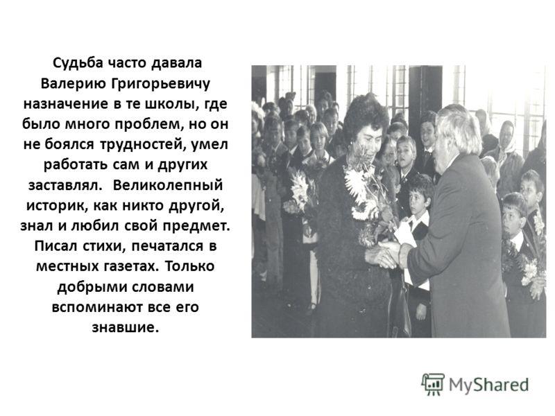 Судьба часто давала Валерию Григорьевичу назначение в те школы, где было много проблем, но он не боялся трудностей, умел работать сам и других заставлял. Великолепный историк, как никто другой, знал и любил свой предмет. Писал стихи, печатался в мест