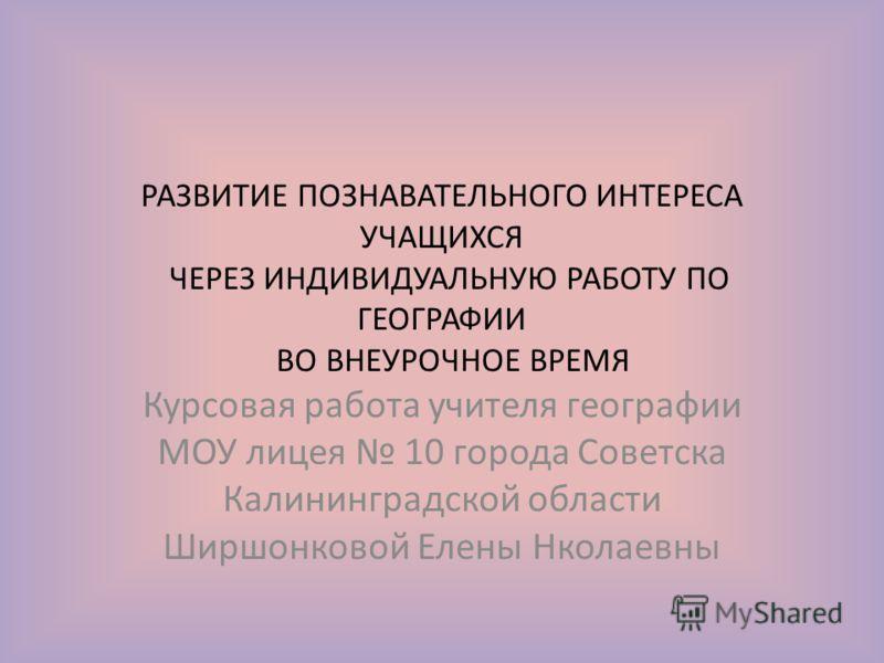 РАЗВИТИЕ ПОЗНАВАТЕЛЬНОГО ИНТЕРЕСА УЧАЩИХСЯ ЧЕРЕЗ ИНДИВИДУАЛЬНУЮ РАБОТУ ПО ГЕОГРАФИИ ВО ВНЕУРОЧНОЕ ВРЕМЯ Курсовая работа учителя географии МОУ лицея 10 города Советска Калининградской области Ширшонковой Елены Нколаевны