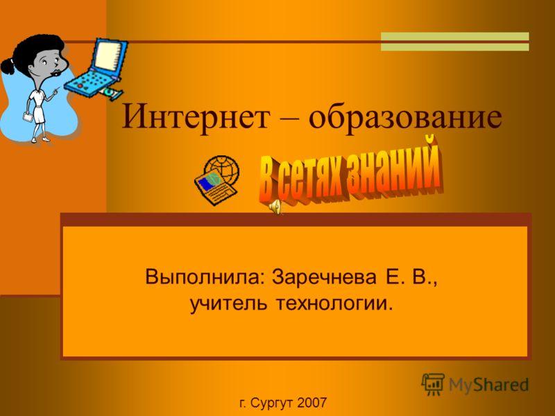 Интернет – образование Выполнила: Заречнева Е. В., учитель технологии. г. Сургут 2007