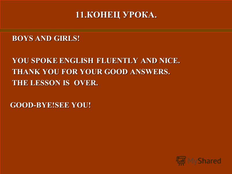 11.КОНЕЦ УРОКА. BOYS AND GIRLS! BOYS AND GIRLS! YOU SPOKE ENGLISH FLUENTLY AND NICE. YOU SPOKE ENGLISH FLUENTLY AND NICE. THANK YOU FOR YOUR GOOD ANSWERS. THANK YOU FOR YOUR GOOD ANSWERS. THE LESSON IS OVER. THE LESSON IS OVER. GOOD-BYE!SEE YOU! GOOD