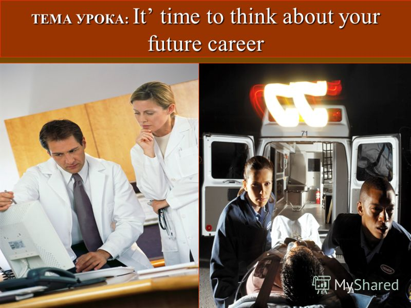 ТЕМА УРОКА: It time to think about your future career