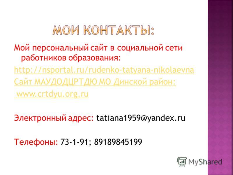 Мой персональный сайт в социальной сети работников образования: http://nsportal.ru/rudenko-tatyana-nikolaevna Сайт МАУДОДЦРТДЮ МО Динской район: www.crtdyu.org.ru Электронный адрес: tatiana1959@yandex.ru Телефоны: 73-1-91; 89189845199