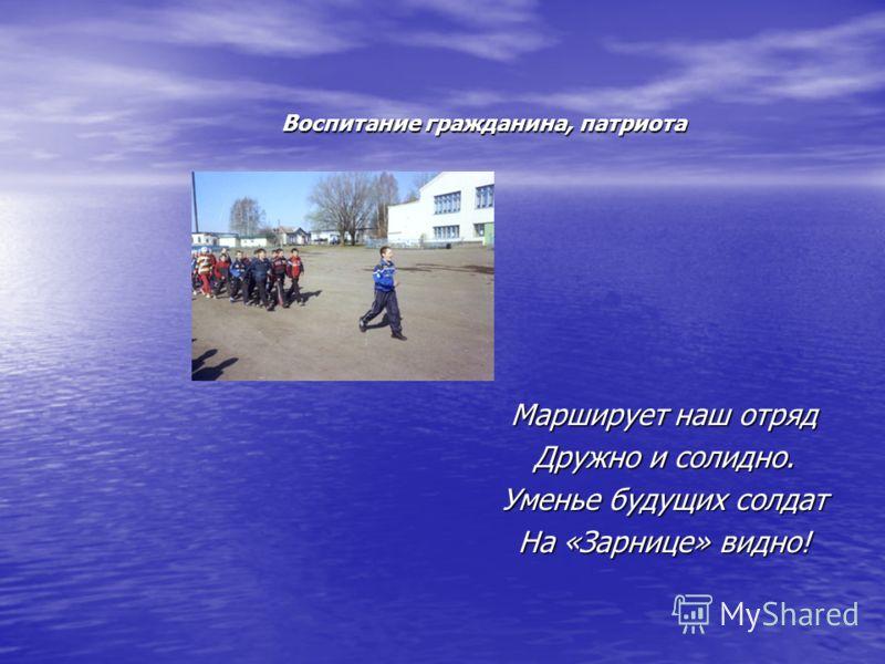 Воспитание гражданина, патриота Марширует наш отряд Дружно и солидно. Уменье будущих солдат На «Зарнице» видно!