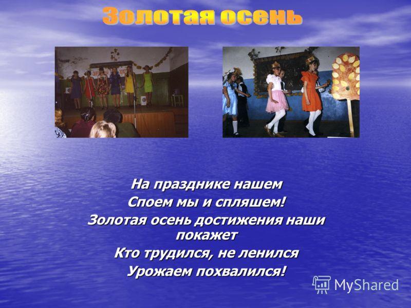 На празднике нашем Споем мы и спляшем! Золотая осень достижения наши покажет Кто трудился, не ленился Урожаем похвалился!
