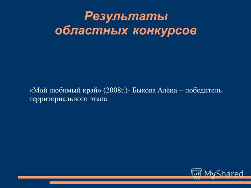 Результаты областных конкурсов «Мой любимый край» (2008г.)- Быкова Алёна – победитель территориального этапа