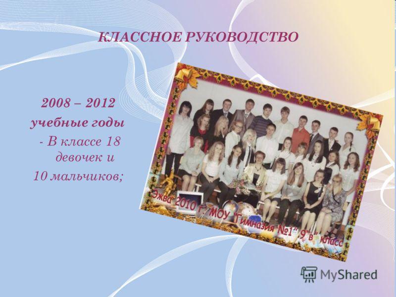 КЛАССНОЕ РУКОВОДСТВО 2008 – 2012 учебные годы - В классе 18 девочек и 10 мальчиков;