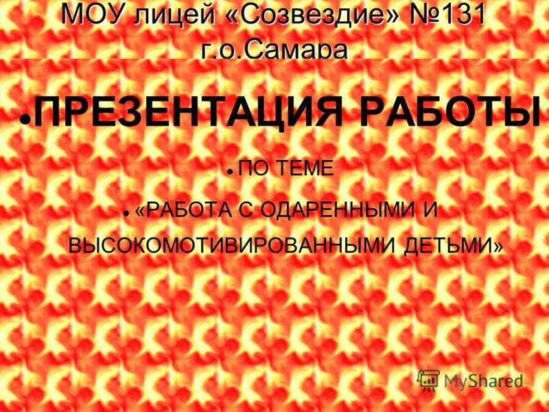 МОУ лицей «Созвездие» 131 г.о.Самара ПРЕЗЕНТАЦИЯ РАБОТЫ ПО ТЕМЕ «РАБОТА С ОДАРЕННЫМИ И ВЫСОКОМОТИВИРОВАННЫМИ ДЕТЬМИ» 2008г.