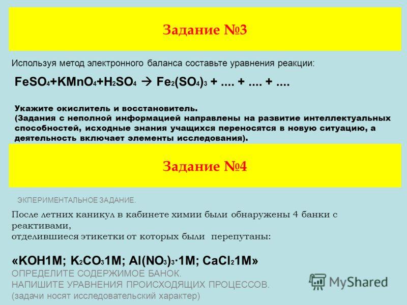 Задание 3 Используя метод электронного баланса составьте уравнения реакции: FeSO 4 +KMnO 4 +H 2 SO 4 Fe 2 (SO 4 ) 3 +.... +.... +.... Укажите окислитель и восстановитель. (Задания с неполной информацией направлены на развитие интеллектуальных способн