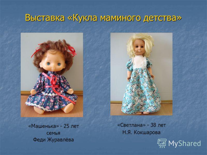 Выставка «Кукла маминого детства» «Светлана» - 38 лет Н.Я. Кокшарова «Машенька» - 25 лет семья Феди Журавлёва