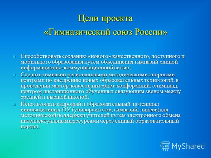 Цели проекта «Гимназический союз России» Способствовать созданию «нового» качественного, доступного и мобильного образования путем объединения гимназий единой информационно-коммуникационной сетью; Способствовать созданию «нового» качественного, досту