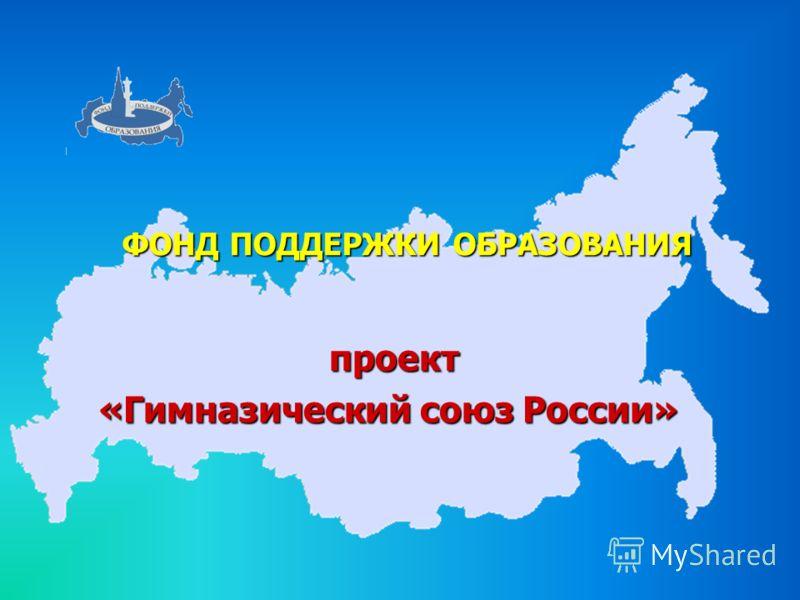 ФОНД ПОДДЕРЖКИ ОБРАЗОВАНИЯ проект проект «Гимназический союз России»