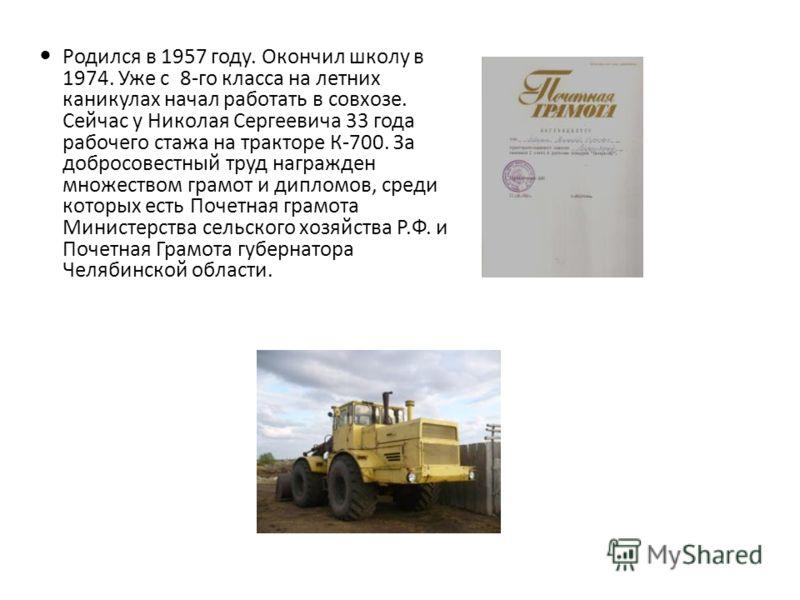 Родился в 1957 году. Окончил школу в 1974. Уже с 8-го класса на летних каникулах начал работать в совхозе. Сейчас у Николая Сергеевича 33 года рабочего стажа на тракторе К-700. За добросовестный труд награжден множеством грамот и дипломов, среди кото