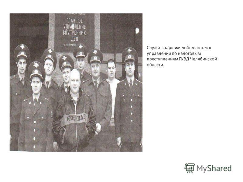 Служит старшим лейтенантом в управлении по налоговым преступлениям ГУВД Челябинской области.