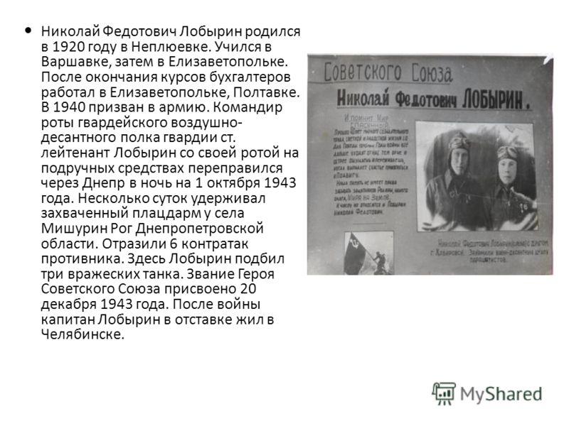 Николай Федотович Лобырин родился в 1920 году в Неплюевке. Учился в Варшавке, затем в Елизаветопольке. После окончания курсов бухгалтеров работал в Елизаветопольке, Полтавке. В 1940 призван в армию. Командир роты гвардейского воздушно- десантного пол