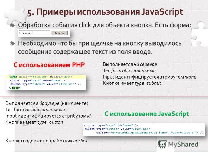 C использование JavaScript Выполняется на сервере Тег form обязательный Input идентифицируется атрибутом name Кнопка имеет type=submit Выполняется в браузере (на клиенте) Тег form не обязательный Input идентифицируется атрибутом id Кнопка имеет type=