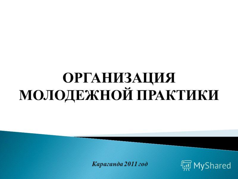 ОРГАНИЗАЦИЯ МОЛОДЕЖНОЙ ПРАКТИКИ Караганда 2011 год