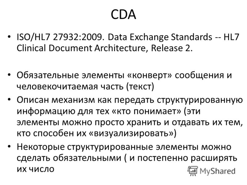 CDA ISO/HL7 27932:2009. Data Exchange Standards -- HL7 Clinical Document Architecture, Release 2. Обязательные элементы «конверт» сообщения и человекочитаемая часть (текст) Описан механизм как передать структурированную информацию для тех «кто понима