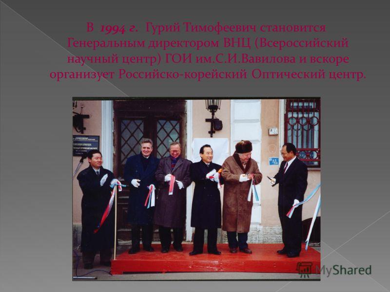 В 1994 г. Гурий Тимофеевич становится Генеральным директором ВНЦ (Всероссийский научный центр) ГОИ им.С.И.Вавилова и вскоре организует Российско-корейский Оптический центр.