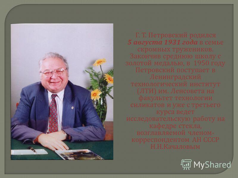 Г. Т. Петровский родился 5 августа 1931 года в семье скромных тружеников. Закончив среднюю школу с золотой медалью, в 1950 году Петровский поступает в Ленинградский технологический институт ( ЛТИ ) им. Ленсовета на факультет технологии силикатов и уж