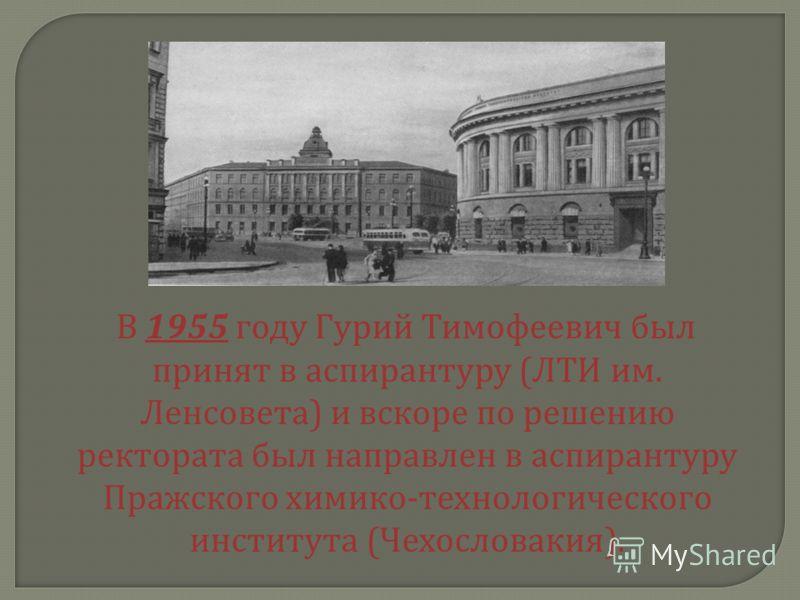 В 1955 году Гурий Тимофеевич был принят в аспирантуру ( ЛТИ им. Ленсовета ) и вскоре по решению ректората был направлен в аспирантуру Пражского химико - технологического института ( Чехословакия ).