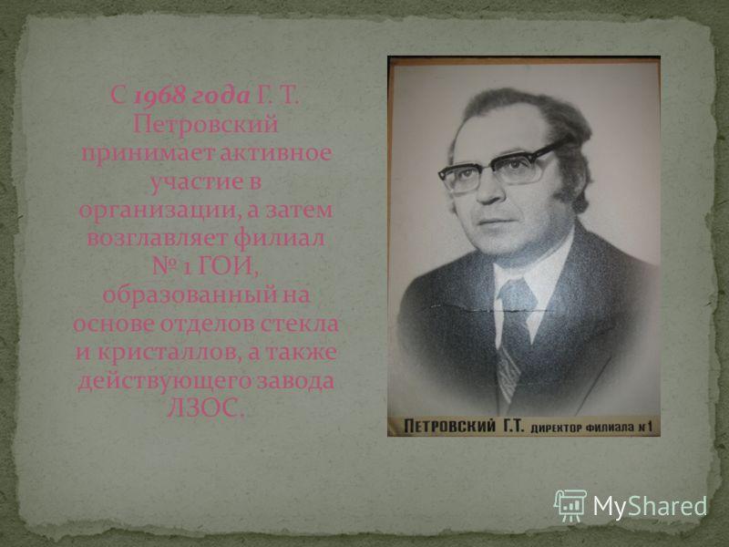 С 1968 года Г. Т. Петровский принимает активное участие в организации, а затем возглавляет филиал 1 ГОИ, образованный на основе отделов стекла и кристаллов, а также действующего завода ЛЗОС.