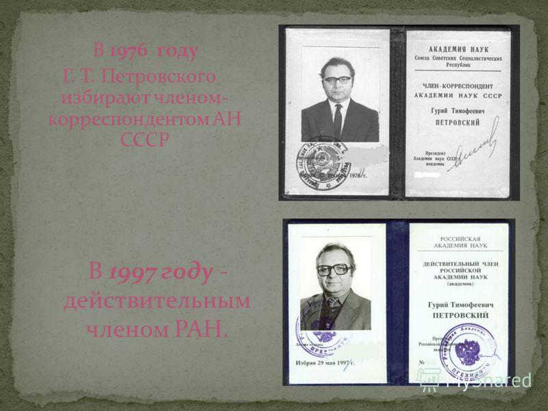 В 1976 году Г. Т. Петровского избирают членом- корреспондентом АН СССР В 1997 году - действительным членом РАН.
