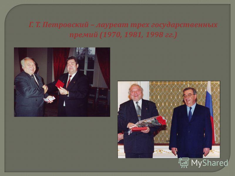 Г. Т. Петровский – лауреат трех государственных премий (1970, 1981, 1998 гг.)