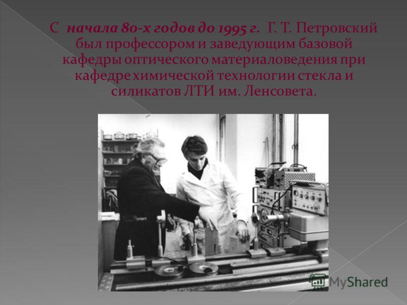 С начала 80-х годов до 1995 г. Г. Т. Петровский был профессором и заведующим базовой кафедры оптического материаловедения при кафедре химической технологии стекла и силикатов ЛТИ им. Ленсовета.