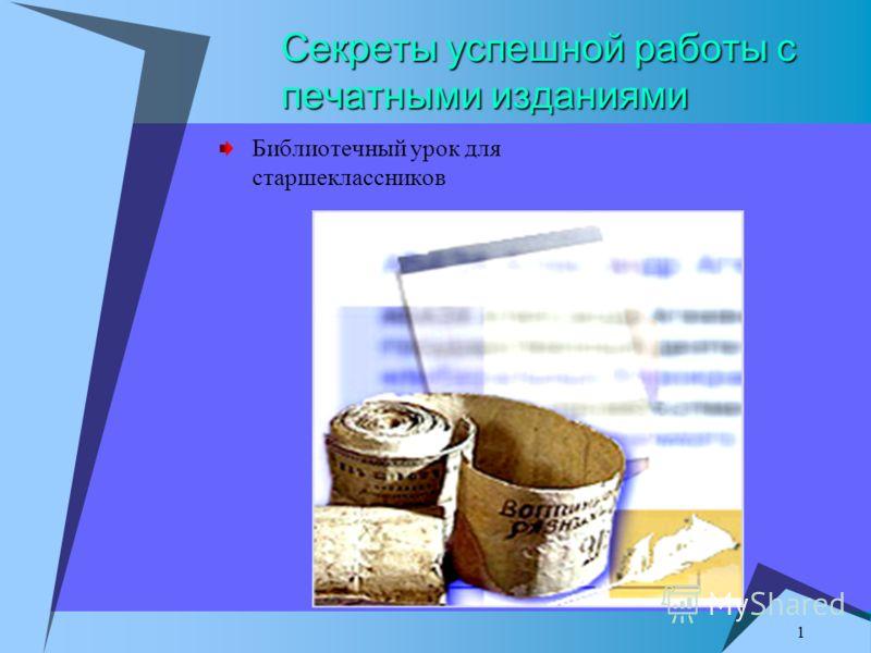 1 Секреты успешной работы с печатными изданиями Библиотечный урок для старшеклассников